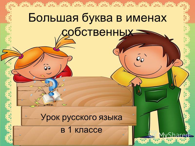 Большая буква в именах собственных Урок русского языка в 1 классе