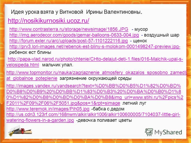 Идея урока взята у Витновой Ирины Валентиновны. http://nosikikurnosiki.ucoz.ru/ http://nosikikurnosiki.ucoz.ru/ http://www.contrasterra.ru/storage/newsimage/1856.JPGhttp://www.contrasterra.ru/storage/newsimage/1856.JPG - мусор http://img.aerodecor.co