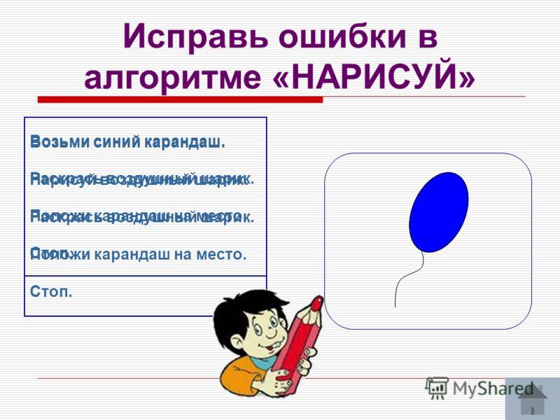 Исправь ошибки в алгоритме «НАРИСУЙ» Возьми синий карандаш. Раскрась воздушный шарик. Положи карандаш на место. Стоп. Возьми синий карандаш. Нарисуй воздушный шарик. Раскрась воздушный шарик. Положи карандаш на место. Стоп.