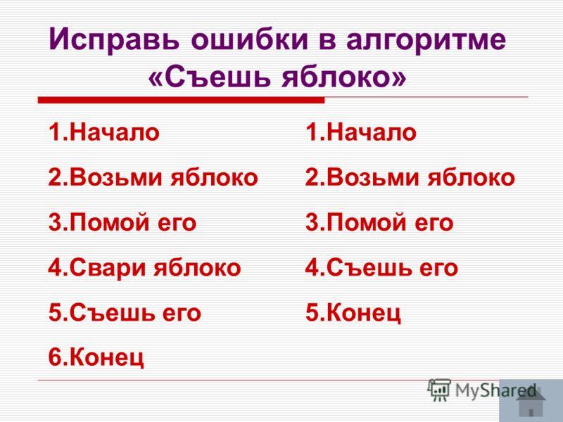 Исправь ошибки в алгоритме «Съешь яблоко» 1.Начало 2.Возьми яблоко 3.Помой его 4.Свари яблоко 5.Съешь его 6.Конец 1.Начало 2.Возьми яблоко 3.Помой его 4.Съешь его 5.Конец