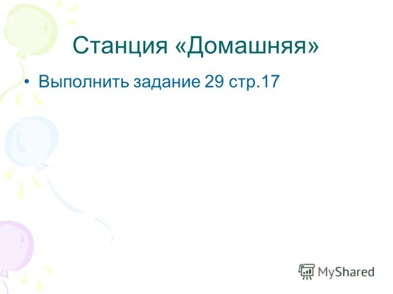 Станция «Домашняя» Выполнить задание 29 стр.17