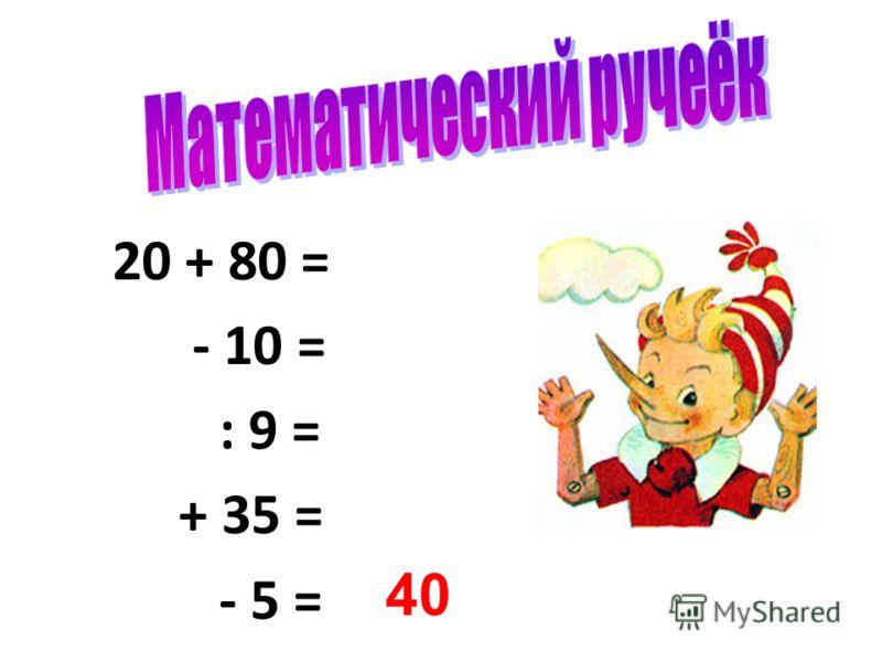20 + 80 = - 10 = : 9 = + 35 = - 5 = 40