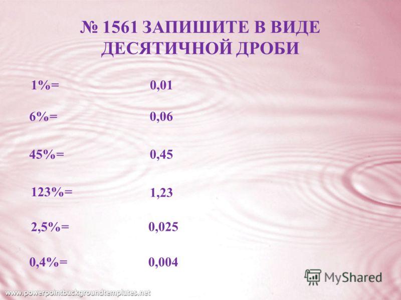 1561 ЗАПИШИТЕ В ВИДЕ ДЕСЯТИЧНОЙ ДРОБИ 1%= 6%= 45%= 123%= 2,5%= 0,4%= 0,01 0,06 0,45 1,23 0,025 0,004