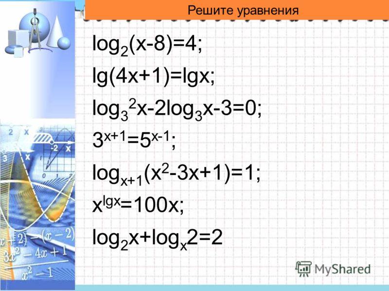 Решите уравнения log 2 (x-8)=4; lg(4x+1)=lgx; log 3 2 x-2log 3 x-3=0; 3 x+1 =5 x-1 ; log x+1 (x 2 -3x+1)=1; x lgx =100x; log 2 x+log x 2=2