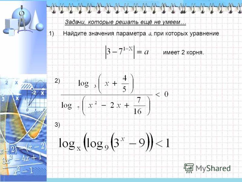 Найдите значения параметра a, при которых уравнение имеет 2 корня. 1) 2) 3) Задачи, которые решать ещё не умеем…