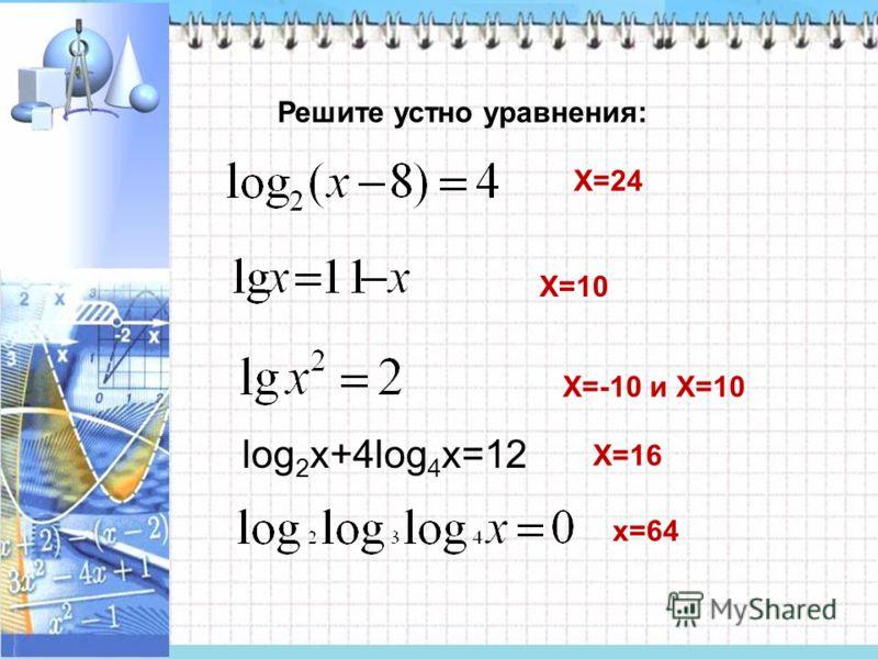 Решите устно уравнения: X=24 X=10 X=-10 и X=10 X=16 x=64 log 2 x+4log 4 x=12