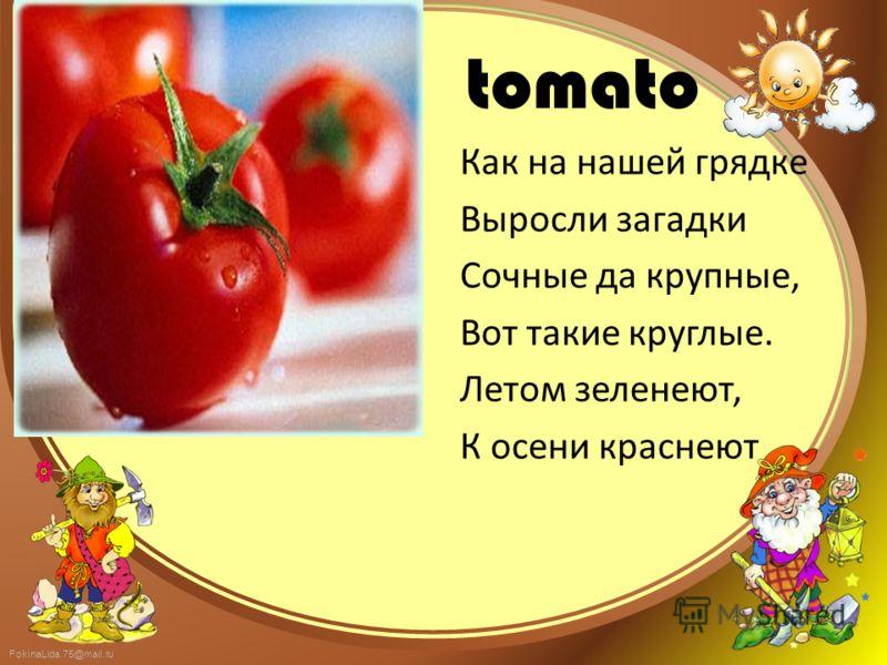 FokinaLida.75@mail.ru tomato Как на нашей грядке Выросли загадки Сочные да крупные, Вот такие круглые. Летом зеленеют, К осени краснеют