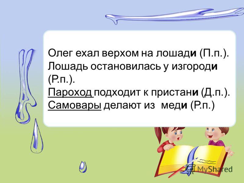 Олег ехал верхом на лошади (П.п.). Лошадь остановилась у изгороди (Р.п.). Пароход подходит к пристани (Д.п.). Самовары делают из меди (Р.п.)
