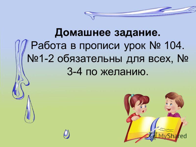 Домашнее задание. Работа в прописи урок 104. 1-2 обязательны для всех, 3-4 по желанию.