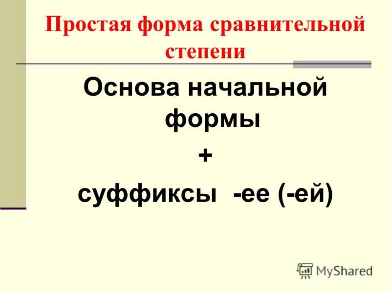 Простая форма сравнительной степени Основа начальной формы + суффиксы -ее (-ей)