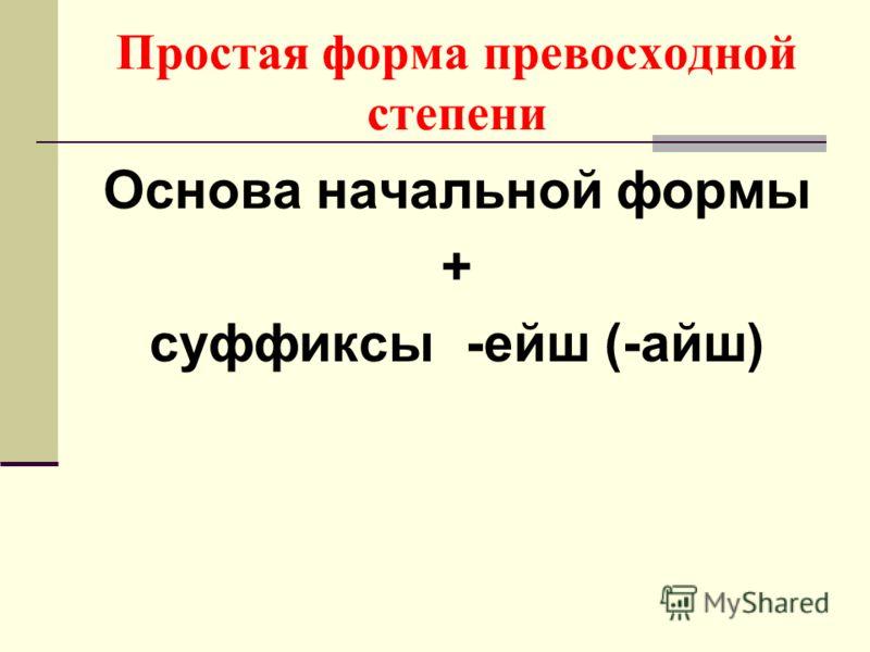 Простая форма превосходной степени Основа начальной формы + суффиксы -ейш (-айш)
