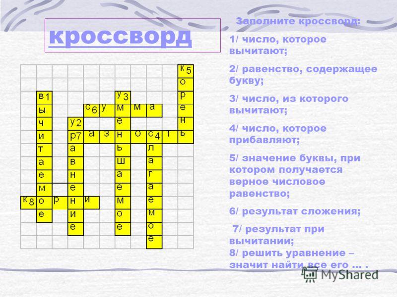 кроссворд Заполните кроссворд: 1/ число, которое вычитают; 2/ равенство, содержащее букву; 3/ число, из которого вычитают; 4/ число, которое прибавляют; 5/ значение буквы, при котором получается верное числовое равенство; 6/ результат сложения; 7/ ре