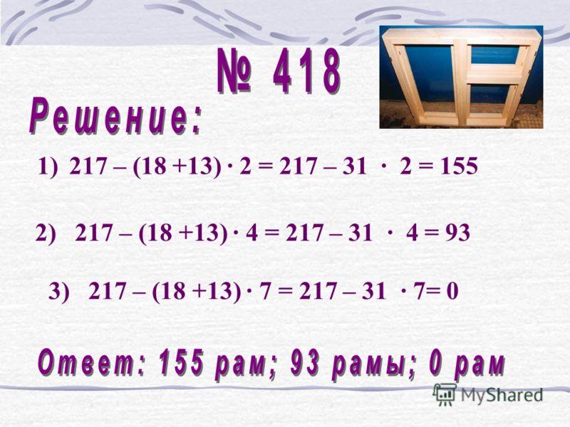 1)217 – (18 +13) · 2 = 217 – 31 · 2 = 155 3) 217 – (18 +13) · 7 = 217 – 31 · 7= 0 2) 217 – (18 +13) · 4 = 217 – 31 · 4 = 93