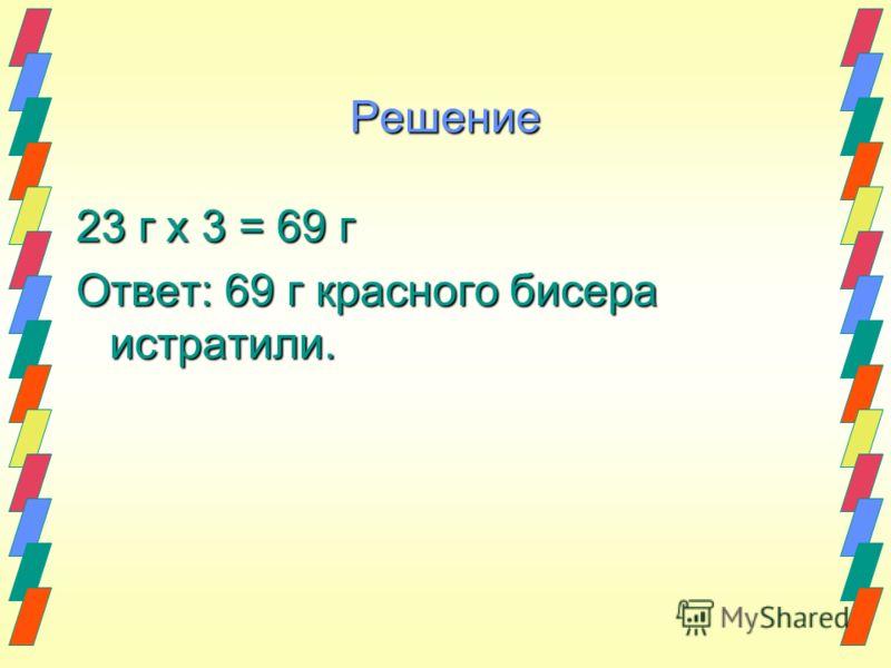 Решение 23 г х 3 = 69 г Ответ: 69 г красного бисера истратили.