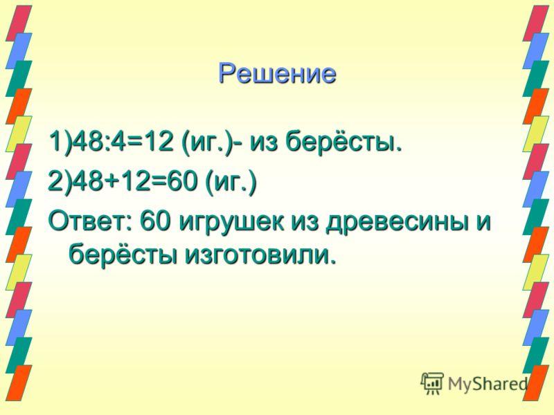 Решение 1)48:4=12 (иг.)- из берёсты. 2)48+12=60 (иг.) Ответ: 60 игрушек из древесины и берёсты изготовили.