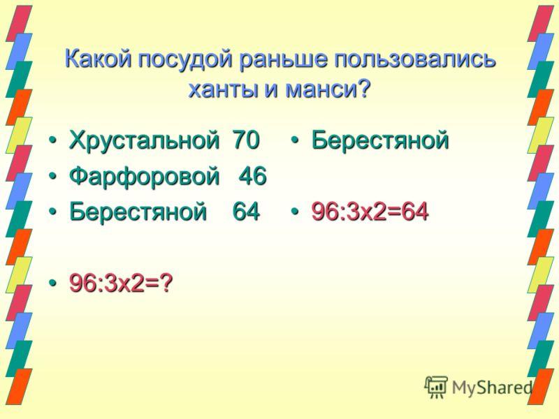 Какой посудой раньше пользовались ханты и манси? Хрустальной 70Хрустальной 70 Фарфоровой 46Фарфоровой 46 Берестяной 64Берестяной 64 96:3х2=?96:3х2=? Берестяной Берестяной 96:3х2=64 96:3х2=64
