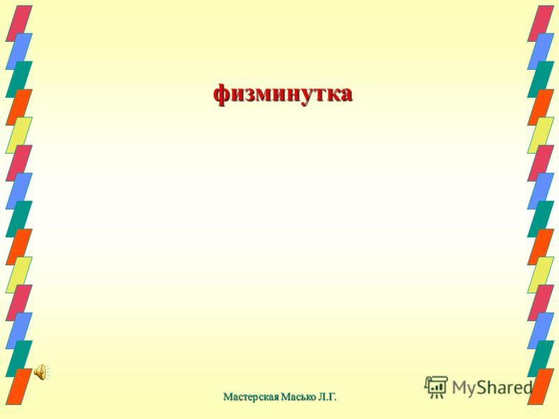 Мастерская Масько Л.Г. физминутка физминутка
