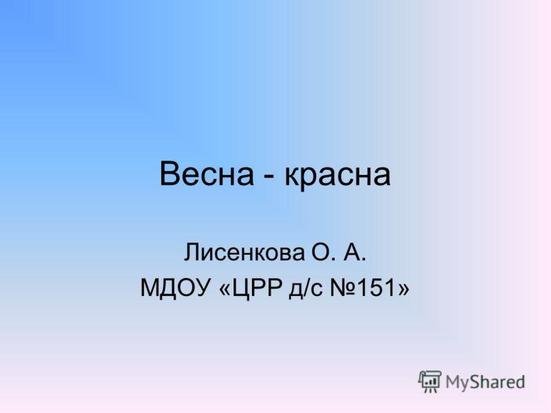 Весна - красна Лисенкова О. А. МДОУ «ЦРР д/с 151»