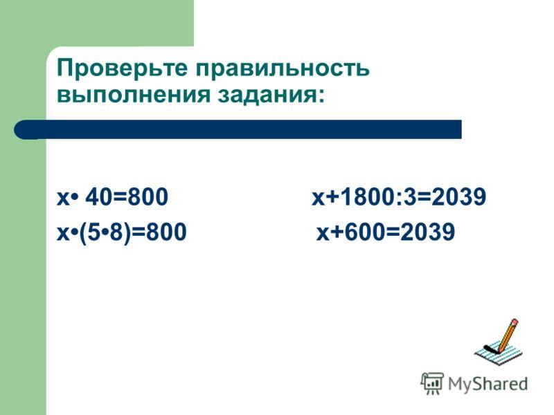 Проверьте правильность выполнения задания: x 40=800 x+1800:3=2039 x(58)=800 x+600=2039