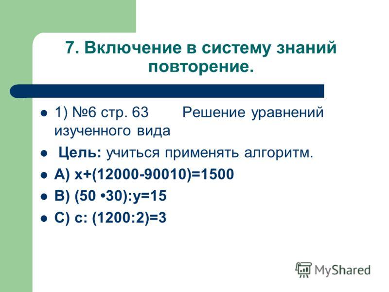 7. Включение в систему знаний повторение. 1) 6 стр. 63 Решение уравнений изученного вида Цель: учиться применять алгоритм. А) x+(12000-90010)=1500 В) (50 30):y=15 С) c: (1200:2)=3