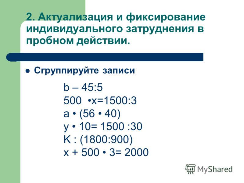 2. Актуализация и фиксирование индивидуального затруднения в пробном действии. Сгруппируйте записи b – 45:5 500 x=1500:3 a (56 40) y 10= 1500 :30 K : (1800:900) x + 500 3= 2000