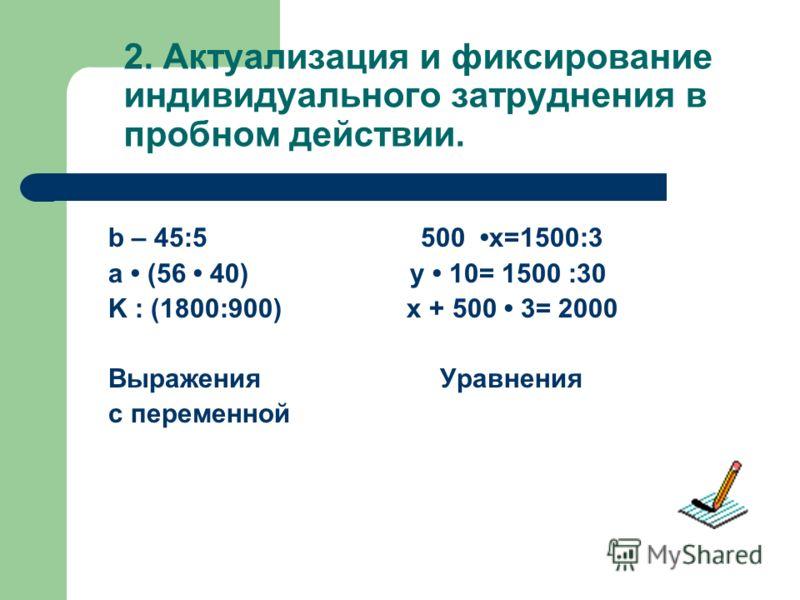 2. Актуализация и фиксирование индивидуального затруднения в пробном действии. b – 45:5 500 x=1500:3 a (56 40) y 10= 1500 :30 K : (1800:900) x + 500 3= 2000 Выражения Уравнения с переменной