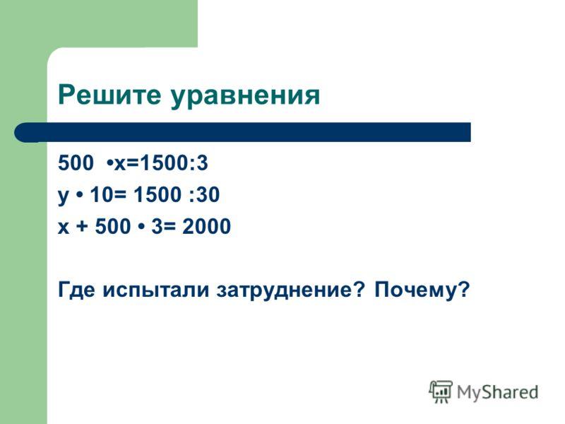 Решите уравнения 500 x=1500:3 y 10= 1500 :30 x + 500 3= 2000 Где испытали затруднение? Почему?