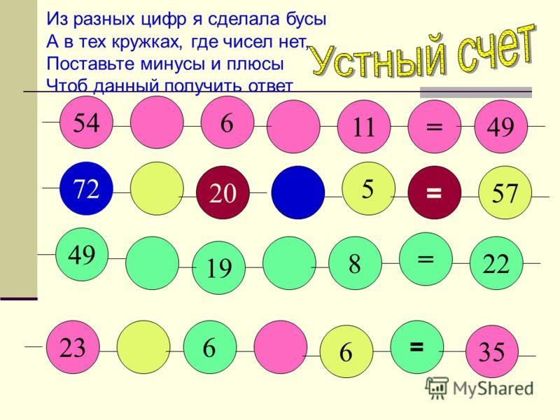 54 49 72 6 11= 20 5 = 23 49 19 8 = 22 57 6 = 35 6 Из разных цифр я сделала бусы А в тех кружках, где чисел нет, Поставьте минусы и плюсы Чтоб данный получить ответ