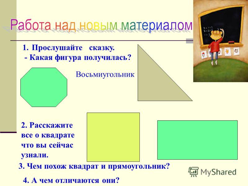 1.Прослушайте сказку. - Какая фигура получилась? Восьмиугольник 2. Расскажите все о квадрате что вы сейчас узнали. 3. Чем похож квадрат и прямоугольник? 4. А чем отличаются они?