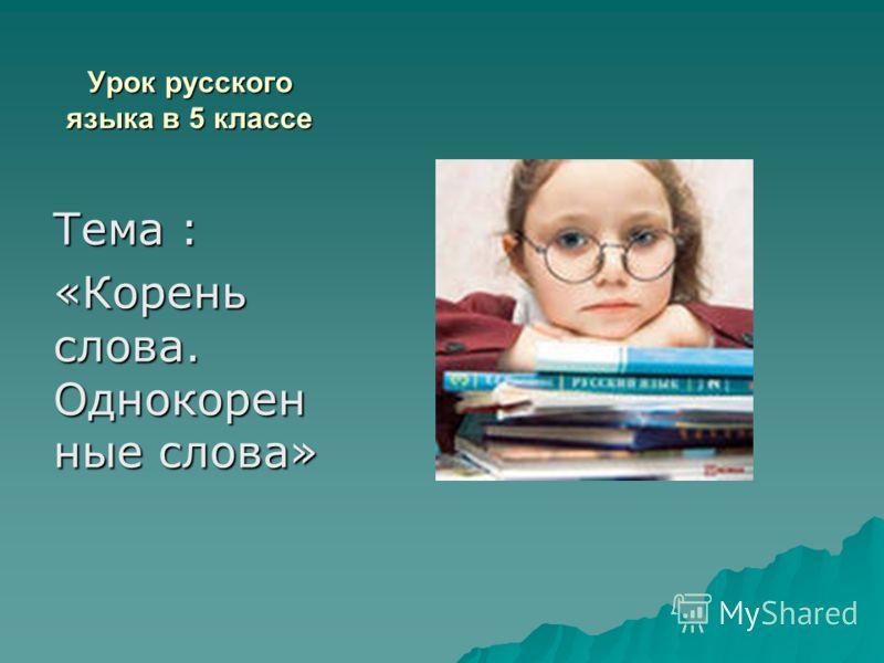 Урок русского языка в 5 классе Тема : «Корень слова. Однокорен ные слова»
