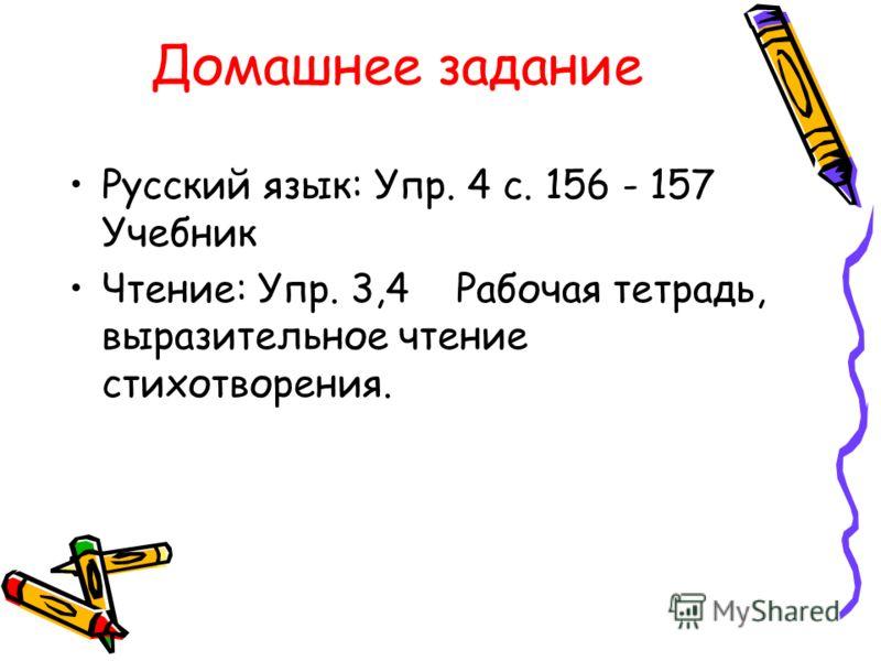 Домашнее задание Русский язык: Упр. 4 с. 156 - 157 Учебник Чтение: Упр. 3,4 Рабочая тетрадь, выразительное чтение стихотворения.