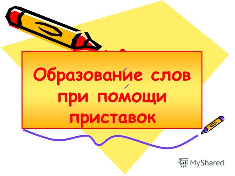 Образование слов при помощи приставок