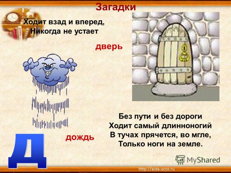 Загадки Ходит взад и вперед, Никогда не устает Без пути и без дороги Ходит самый длинноногий В тучах прячется, во мгле, Только ноги на земле. дверь дождь
