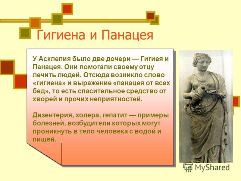 Гигиена и Панацея У Асклепия было две дочери Гигиея и Панацея. Они помогали своему отцу лечить людей. Отсюда возникло слово «гигиена» и выражение «панацея от всех бед», то есть спасительное средство от хворей и прочих неприятностей. Дизентерия, холер