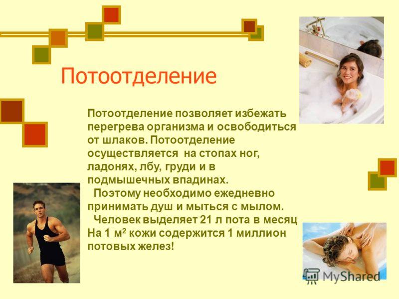 Потоотделение Потоотделение позволяет избежать перегрева организма и освободиться от шлаков. Потоотделение осуществляется на стопах ног, ладонях, лбу, груди и в подмышечных впадинах. Поэтому необходимо ежедневно принимать душ и мыться с мылом. Челове