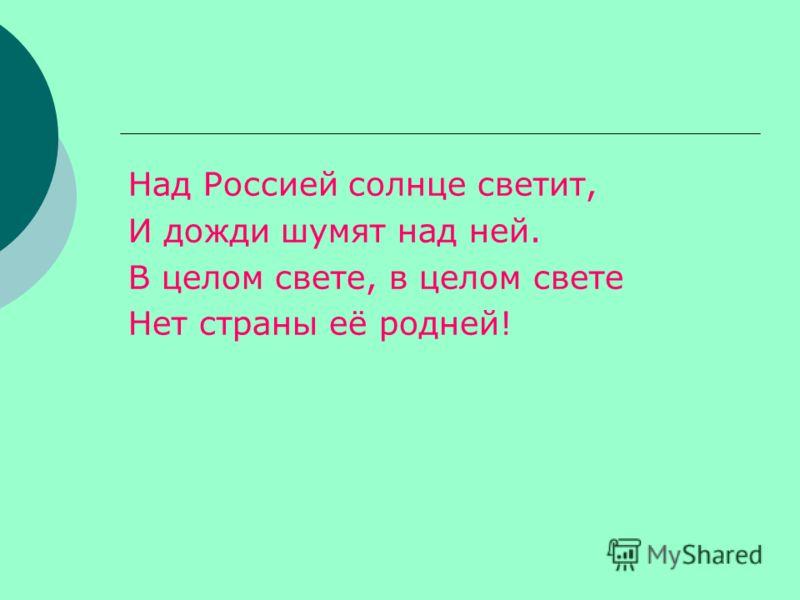 Над Россией солнце светит, И дожди шумят над ней. В целом свете, в целом свете Нет страны её родней!