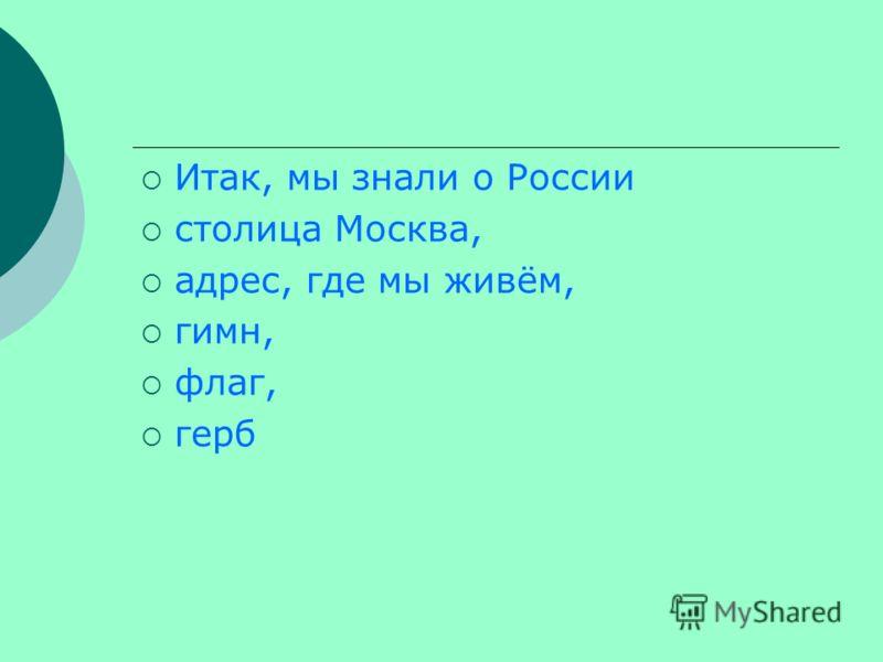 Итак, мы знали о России столица Москва, адрес, где мы живём, гимн, флаг, герб