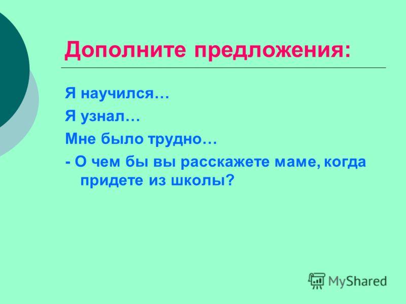 Дополните предложения: Я научился… Я узнал… Мне было трудно… - О чем бы вы расскажете маме, когда придете из школы?