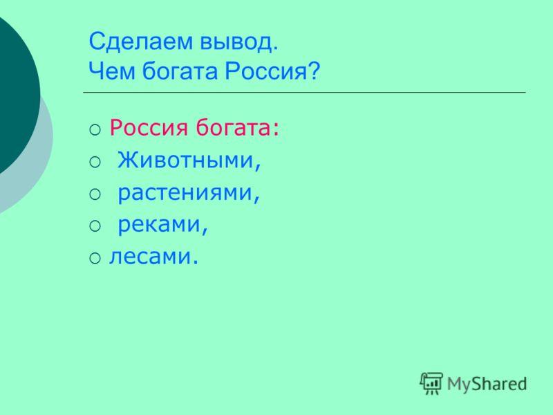 Сделаем вывод. Чем богата Россия? Россия богата: Животными, растениями, реками, лесами.