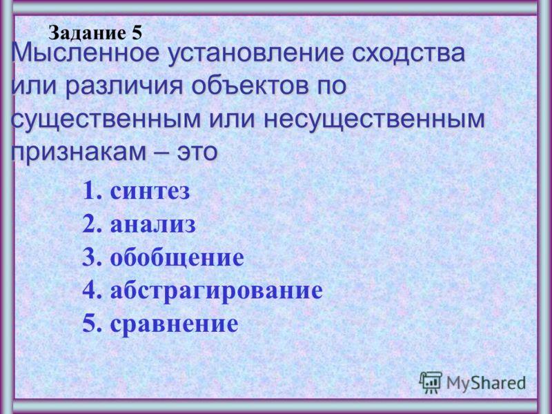 Задание 4 Мысленное объединение однородных объектов, выделенных по какому-либо признаку – это 1.синтез 2.анализ 3.обобщение 4.абстрагирование 5.сравнение