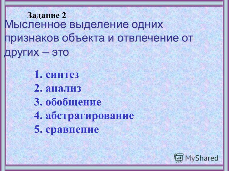 Задание 1 Мысленное разделение объекта на составные части или выделение признаков объекта – это 1.синтез 2.анализ 3.обобщение 4.абстрагирование 5.сравнение