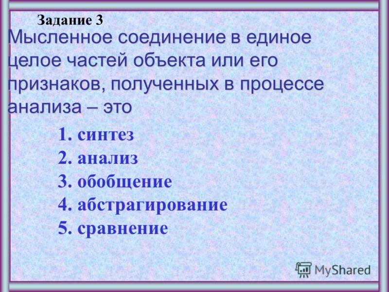 Задание 2 Мысленное выделение одних признаков объекта и отвлечение от других – это 1.синтез 2.анализ 3.обобщение 4.абстрагирование 5.сравнение