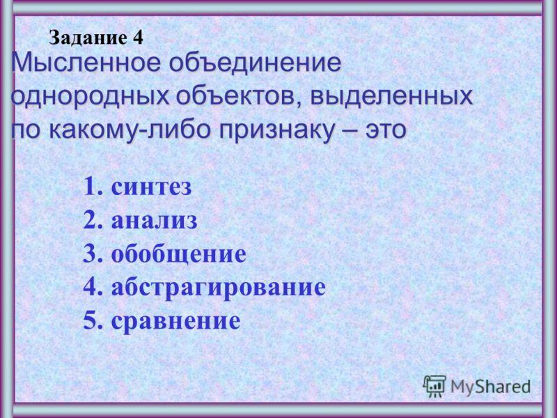 Задание 3 Мысленное соединение в единое целое частей объекта или его признаков, полученных в процессе анализа – это 1.синтез 2.анализ 3.обобщение 4.абстрагирование 5.сравнение