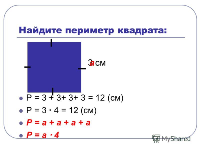 Найдите периметр квадрата: Р = 3 + 3+ 3+ 3 = 12 (см) Р = 3 4 = 12 (см) Р = а + а + а + а Р = а 4 3 сма