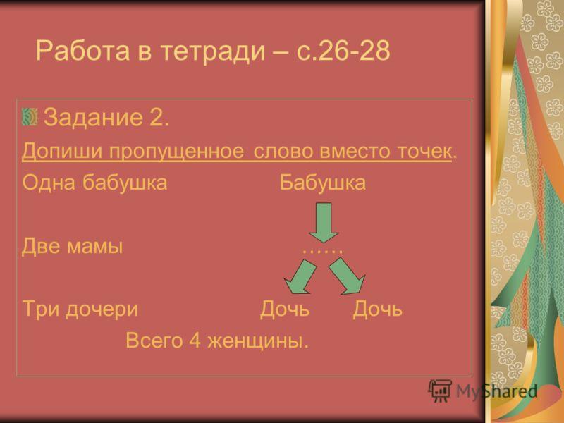Работа в тетради – с.26-28 Задание 2. Допиши пропущенное слово вместо точек. Одна бабушка Бабушка Две мамы …… Три дочери Дочь Дочь Всего 4 женщины.