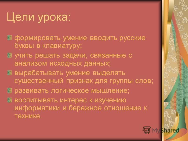 Цели урока: формировать умение вводить русские буквы в клавиатуру; учить решать задачи, связанные с анализом исходных данных; вырабатывать умение выделять существенный признак для группы слов; развивать логическое мышление; воспитывать интерес к изуч