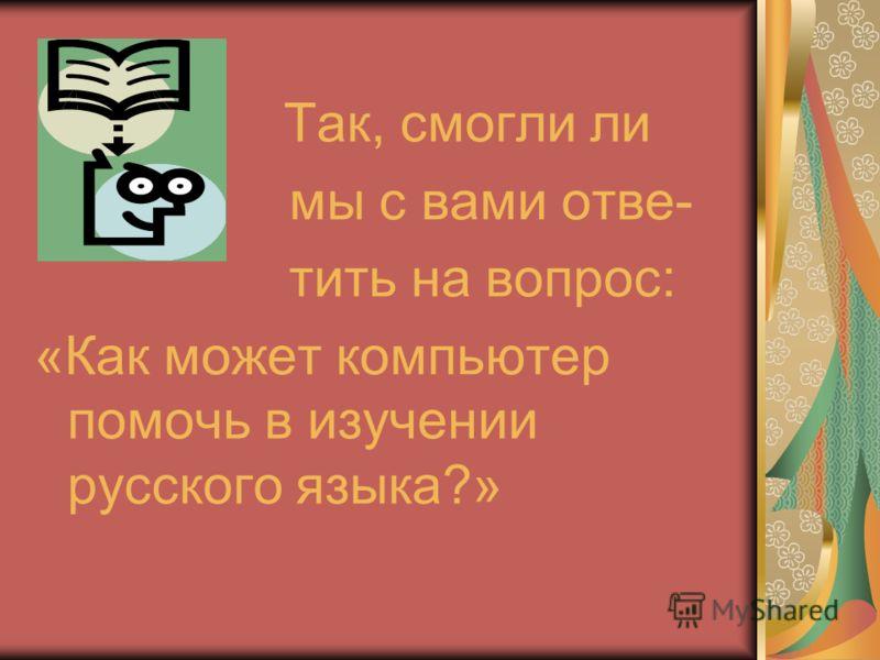 Так, смогли ли мы с вами отве- тить на вопрос: «Как может компьютер помочь в изучении русского языка?»