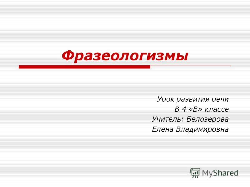 Фразеологизмы Урок развития речи В 4 «В» классе Учитель: Белозерова Елена Владимировна