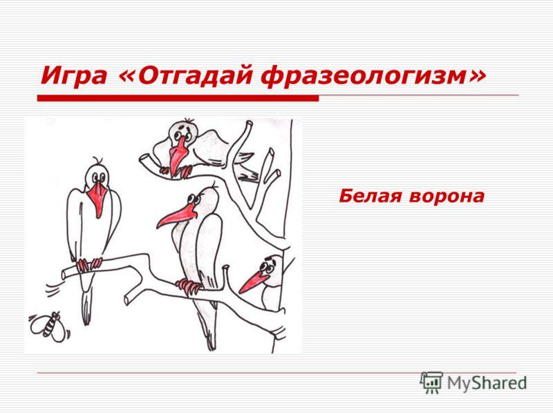 Игра «Отгадай фразеологизм» Белая ворона