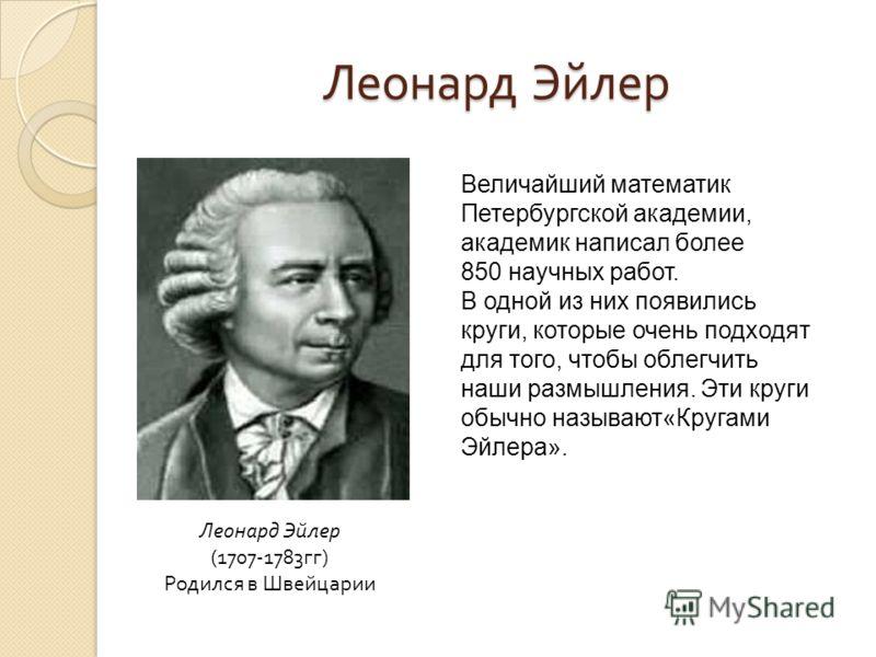 Леонард Эйлер (1707-1783гг) Родился в Швейцарии Величайший математик Петербургской академии, академик написал более 850 научных работ. В одной из них появились круги, которые очень подходят для того, чтобы облегчить наши размышления. Эти круги обычно